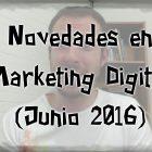 Novedades en Marketing Digital y Redes Sociales (Junio 2016) - Juan Merodio
