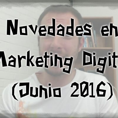 Novedades en Marketing Digital y Redes Sociales (Junio 2016)