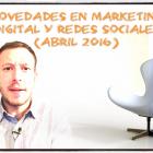 Novedades en Marketing Digital y Redes Sociales (Abril 2016) - Juan Merodio