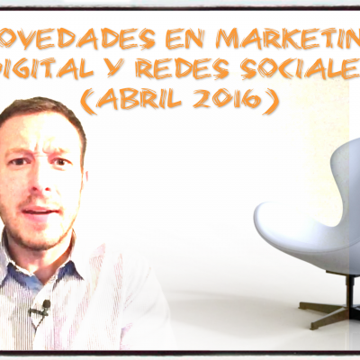 Novedades en Marketing Digital y Redes Sociales (Abril 2016)